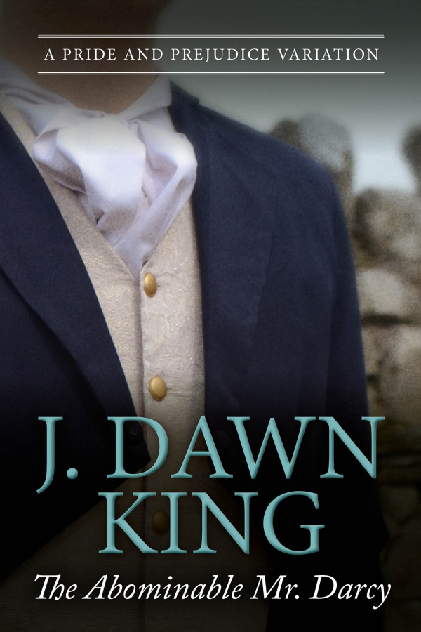 The Abominable Mr. Darcy, J. Dawn King, historical fiction, Regency fiction, Jane Austen, Jane Austen fan fiction, Jane Austen variation, Mr. Darcy, Pride and Prejudice variation, Pride and Prejudice fan fiction