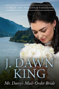 mr. darcy's mail order bride, pride and prejudice, pride and prejudice variation, jane austen, jane austen variation, J. Dawn King, Joy Dawn King, Jane Austen fan fiction, historical romance, historical fiction
