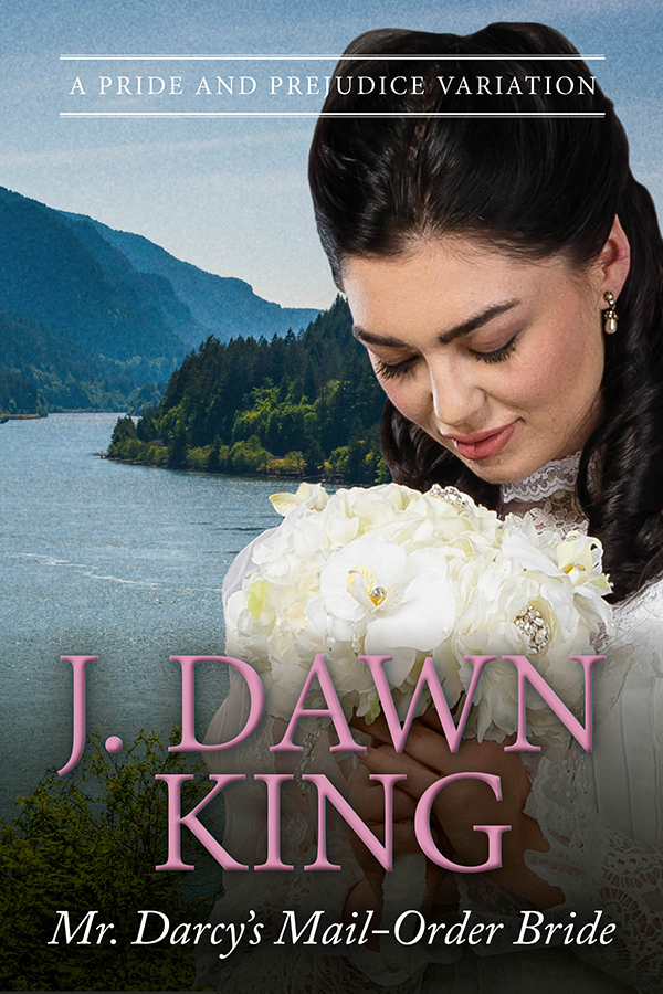 Mr. Darcy's Mail-Order Bride, Jane Austen variation, Jane Austen fan fiction, Pride and Prejudice variation, historical fiction, historical romance, Regency romance, J. Dawn King